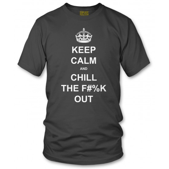 Keep Calm and Chill the Fuck Out T Shirt