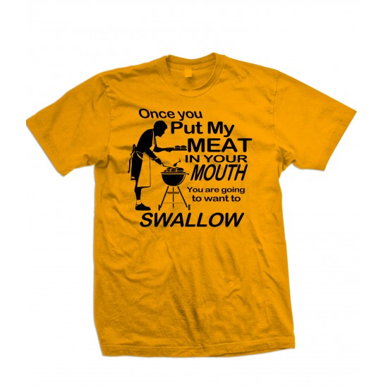 Once You Put My Meat In Your Mouth, You Are Going To Want To Swallow T Shirt